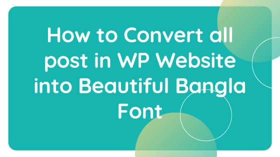 How to Convert all post in WP Website into Beautiful Bangla Font
